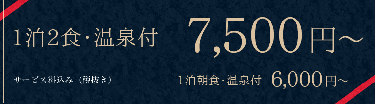 1泊2食・温泉付 7,500円~ 1泊朝食付6,000円~ サービス料込(税抜)